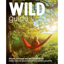 Wild Guide - Devon, Cornwall and South West: Hidden Places, Great Adventures and the Good Life  (including Somerset and Dorset) by Daniel Start, 9780957157323