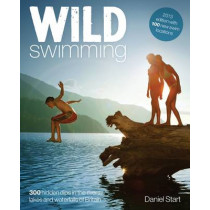 Wild Swimming: 300 Hidden Dips in the Rivers, Lakes and Waterfalls of Britain: 4 by Daniel Start, 9780957157330