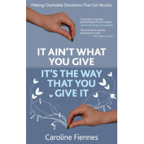 It Ain't What You Give, It's the Way That You Give It: Making Charitable Donations That Get Results by Caroline Fiennes, 9780957163300