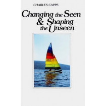 Changing the Seen and Shaping the Unseen by Charles Capps, 9780961897529
