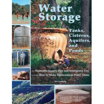 Water Storage: Tanks, Cisterns, Aquifers, and Ponds for Domestic Supply, Fire and Emergency Use by Art Ludwig, 9780964343368