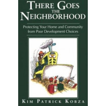 There Goes the Neighborhood: Protecting Your Home and Community from Poor Development Choices by Kim Patrick Kobza, 9780966710809