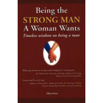 Being the Strong Man a Women Wants: Timeless wisdom on being a man by Elliott Katz, 9780973695106