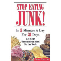 Stop Eating Junk: In 5 Minutes a Day For 21 Days -- Let Your Unconscious Mind Do the Work by Steve Murray, 9780974256924