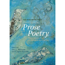 The Rose Metal Press Field Guide to Prose Poetry: Contemporary Poets in Discussion and Practice by Gary L McDowell, 9780978984885