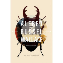 Alfred Russel Wallace: A Rediscovered Life by Michael T. Flannery, 9780979014192