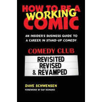 How to Be a Working Comic: An Insider's Business Guide to a Career in Stand-Up Comedy by Dave Schwensen, 9780979103018