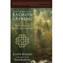 The Salmon in the Spring: The Ecology of Celtic Spirituality by Jason Kirkey, 9780979924668