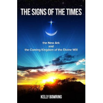 Signs of the Times, the New Ark & the Coming Kingdom of the Divine Will by Dr Kelly Bowring, 9780980229240