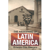 The Awakening Of Latin America: Writings, Letters, and Speeches on Latin America, 1950-67 by Ernesto 'Che' Guevara, 9780980429282