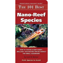The 101 Best Nano-Reef Species: How to Choose & Keep Hardy, Brilliant, Fascinating Species That Will Thrive in Your Small Aquarium by Scott W Michael, 9780982026243