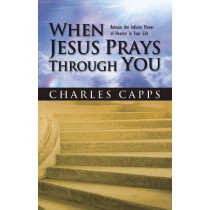 When Jesus Prays Through You: Release the Infinite Power of Heaven in Your Life by Charles Capps, 9780982032077