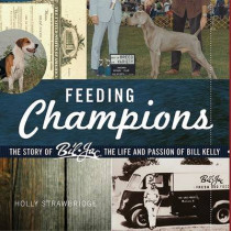 Feeding Champions: The Story of Bil-Jac, the Life and Passion of Bill Kelly by Holly Strawbridge, 9780982414606