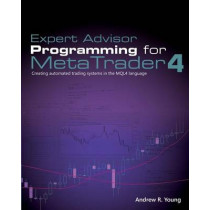 Expert Advisor Programming for Metatrader 4: Creating Automated Trading Systems in the Mql4 Language by Andrew R Young, 9780982645932