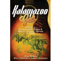 Kalamazoo Gals - A Story of Extraordinary Women & Gibson's Banner Guitars of WWII by John Thomas, 9780983082781