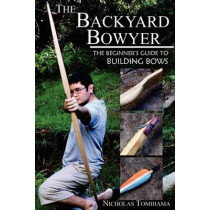 The Backyard Bowyer: The Beginner's Guide to Building Bows by Nicholas Tomihama, 9780983248101