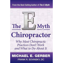 The E-Myth Chiropractor: Why Most Chiropractic Practices Don't Work and What to Do about It by Michael E Gerber, 9780983500131