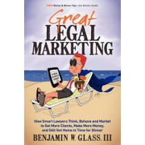 Great Legal Marketing: How Smart Lawyers Think, Behave and Market to Get More Clients, Make More Money, and Still Get Home in Time for Dinner by Benjamin W Glass, 9780983712503