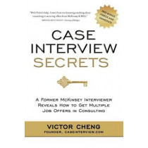 Case Interview Secrets: A Former McKinsey Interviewer Reveals How to Get Multiple Job Offers in Consulting by Victor Cheng, 9780984183524