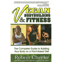 Vegan Bodybuilding &  Fitness: The Complete Guide to Building Your Body on a Plant-Based Diet by Robert Cheeke, 9780984391608