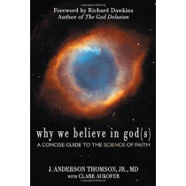 Why We Believe in God(s): A Concise Guide to the Science of Faith by J.Anderson Thomson, 9780984493210