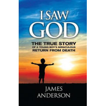 I Saw God: The True Story of a Young Boy's Miraculous Return from Death by Prof James Anderson, 9780984802807