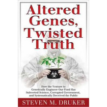Altered Genes, Twisted Truth: How the Venture to Genetically Engineer Our Food Has Subverted Science, Corrupted Government, and Systematically Deceived the Public by Steven M. Druker, 9780985616908