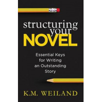 Structuring Your Novel: Essential Keys for Writing an Outstanding Story by K M Weiland, 9780985780401