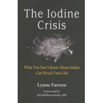 The Iodine Crisis: What You Don't Know about Iodine Can Wreck Your Life by Lynne Farrow, 9780986032004