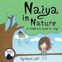 Naiya in Nature: A Children's Guide to Yoga by Shazia Latif, 9780988507081