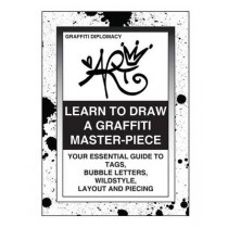 Learn To Draw A Graffiti Master-Piece: Your Essential Guide To Tags, Bubble Letters, Wildstyle, Layout And Piecing by Graffiti Diplomacy, 9780988777293