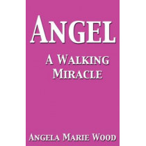 Angel A Walking Miracle by Angela Marie Wood, 9780989221368