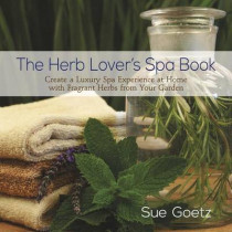 Herb Lover's Spa Book: Create a Luxury Spa Experience at Home with Fragrant Herbs from Your Garden by Sue Goetz, 9780989268868