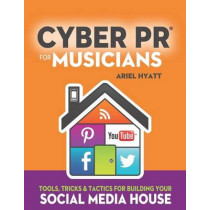 Cyber PR for Musicians: Tools, Tricks & Tactics for Building Your Social Media House by Ariel Hyatt, 9780989521000