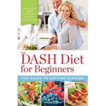 The DASH Diet for Beginners: The Guide to Getting Started by Sonoma Press, 9780989558624