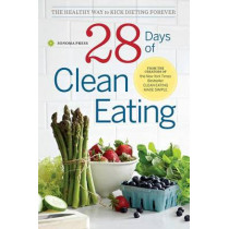 28 Days of Clean Eating: The Healthy Way to Kick Dieting Forever by Sonoma Press, 9780989558686