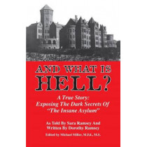 "And What is Hell?: A True Story -- The Dark Secrets of ""The Insane Asylum"", 9780989901765"