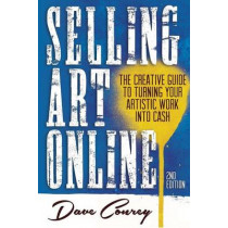 Selling Art Online: The Creative Guide to Turning Your Artistic Work into Cash by Dave Conrey, 9780990442103