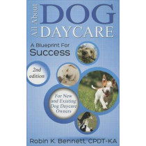 All about Dog Daycare: A Blueprint for Success by Robin K Bennett, 9780991612000
