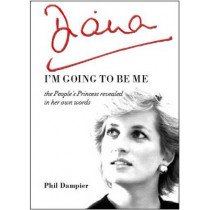 Diana: I'm Going to be Me: The People's Princess Revealed in Her Own Words by Phil Dampier, 9780992613396