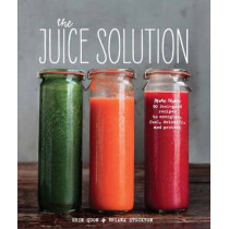 The Juice Solution: More Than 90 Feel-Good Recipes to Energise, Fuel, Detoxify and Protect by Erin Quon, 9780992705855