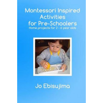 Montessori Inspired Activities for Pre-Schoolers: Home Projects for 2-6 Year Olds by Jo Ebisujima, 9780992707903
