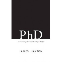 PhD: An Uncommon Guide to Research, Writing & PhD Life by James Hayton, 9780993174100