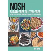 NOSH Sugar-Free Gluten-Free: Saying 'No' to Processed Sugar and Gluten, Never Tasted So Good! by Joy May, 9780993260919
