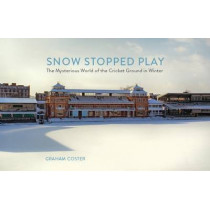 Snow Stopped Play: The Mysterious World of the Cricket Ground in Winter by Graham Coster, 9780993291104
