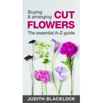 Buying & Arranging Cut Flowers - The Essential A-Z Guide by Judith Blacklock, 9780993571503