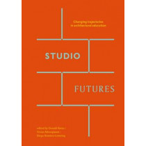 Studio Futures - Changing Trajectories In Architectural Education by Donald Bates, 9780994269713