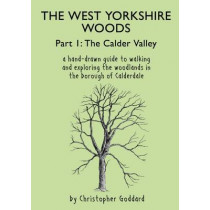 The West Yorkshire Woods: Part 1: Calder Valley by Christopher Goddard, 9780995450202