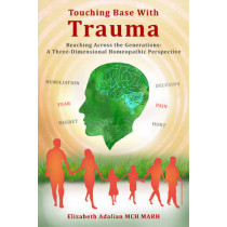 Touching Base with Trauma - Reaching Across the Generations: A Three-Dimensional Homeopathic Perspective by Elizabeth Adalian, 9780995574816