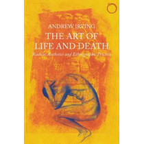 Art of Life and Death - Radical Aesthetics and Ethnographic Practice by Andrew Irving, 9780997367515